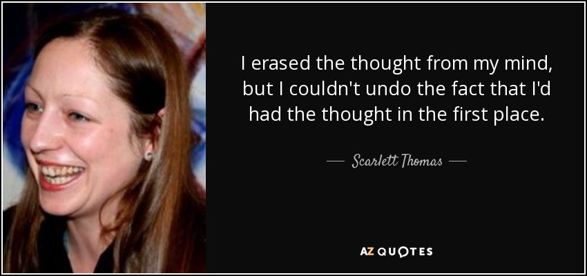 I erased the thought from my mind, but I couldn't undo the fact that I'd had the thought in the first place. - Scarlett Thomas