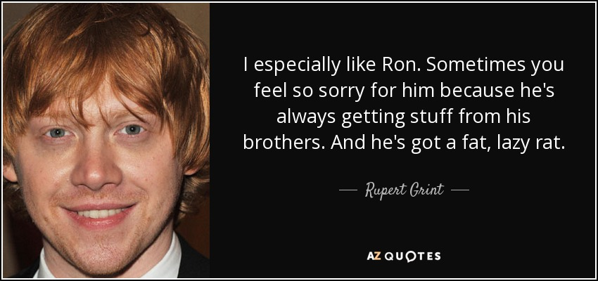 I especially like Ron. Sometimes you feel so sorry for him because he's always getting stuff from his brothers. And he's got a fat, lazy rat. - Rupert Grint
