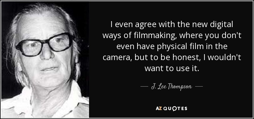 I even agree with the new digital ways of filmmaking, where you don't even have physical film in the camera, but to be honest, I wouldn't want to use it. - J. Lee Thompson