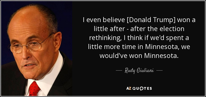 I even believe [Donald Trump] won a little after - after the election rethinking, I think if we'd spent a little more time in Minnesota, we would've won Minnesota. - Rudy Giuliani
