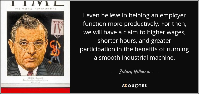 I even believe in helping an employer function more productively. For then, we will have a claim to higher wages, shorter hours, and greater participation in the benefits of running a smooth industrial machine. - Sidney Hillman