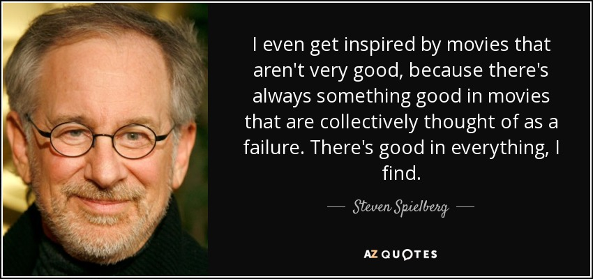 I even get inspired by movies that aren't very good, because there's always something good in movies that are collectively thought of as a failure. There's good in everything, I find. - Steven Spielberg