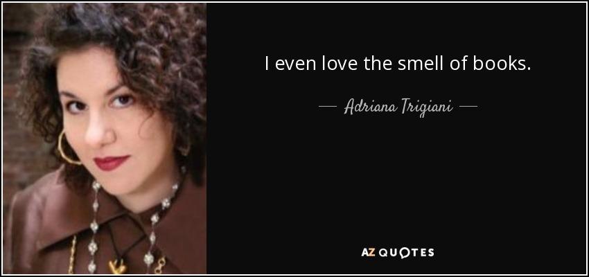 I even love the smell of books. - Adriana Trigiani
