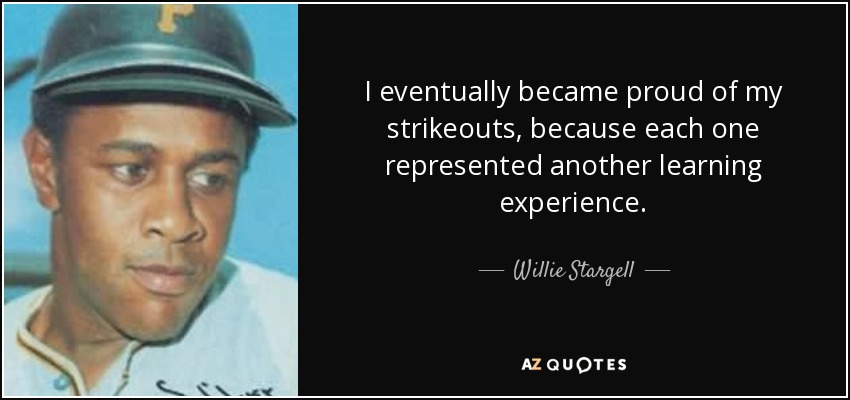 I eventually became proud of my strikeouts, because each one represented another learning experience. - Willie Stargell