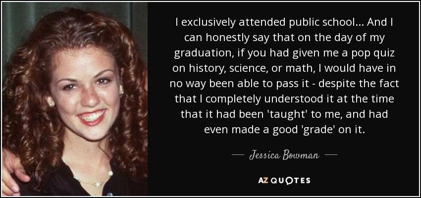 I exclusively attended public school... And I can honestly say that on the day of my graduation, if you had given me a pop quiz on history, science, or math, I would have in no way been able to pass it - despite the fact that I completely understood it at the time that it had been 'taught' to me, and had even made a good 'grade' on it. - Jessica Bowman