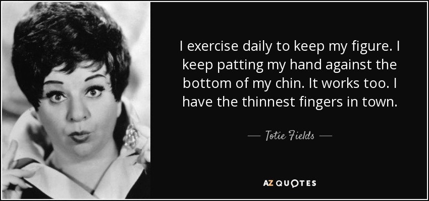 I exercise daily to keep my figure. I keep patting my hand against the bottom of my chin. It works too. I have the thinnest fingers in town. - Totie Fields