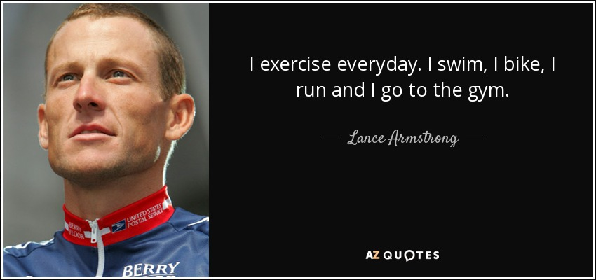 I exercise everyday. I swim, I bike, I run and I go to the gym. - Lance Armstrong
