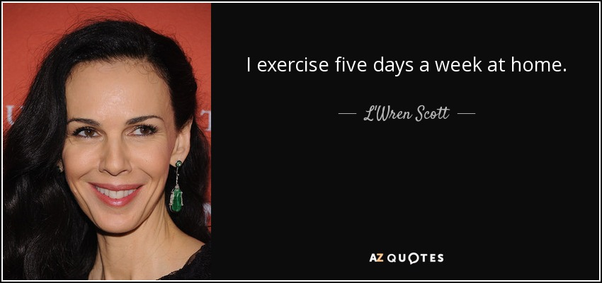 I exercise five days a week at home. - L'Wren Scott