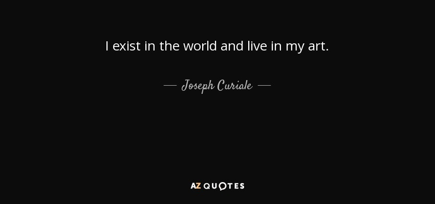 I exist in the world and live in my art. - Joseph Curiale