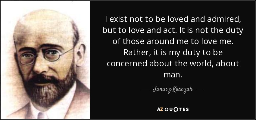 I exist not to be loved and admired, but to love and act. It is not the duty of those around me to love me. Rather, it is my duty to be concerned about the world, about man. - Janusz Korczak