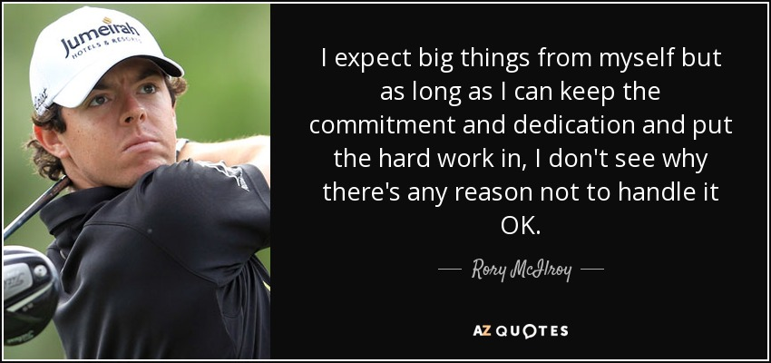I expect big things from myself but as long as I can keep the commitment and dedication and put the hard work in, I don't see why there's any reason not to handle it OK. - Rory McIlroy