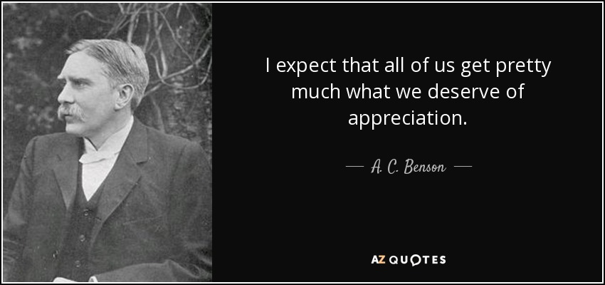 I expect that all of us get pretty much what we deserve of appreciation. - A. C. Benson