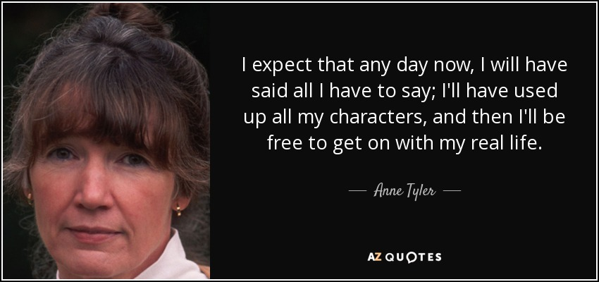 I expect that any day now, I will have said all I have to say; I'll have used up all my characters, and then I'll be free to get on with my real life. - Anne Tyler
