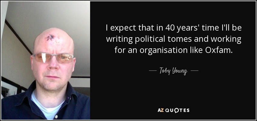 I expect that in 40 years' time I'll be writing political tomes and working for an organisation like Oxfam. - Toby Young