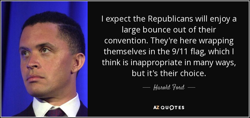 I expect the Republicans will enjoy a large bounce out of their convention. They're here wrapping themselves in the 9/11 flag, which I think is inappropriate in many ways, but it's their choice. - Harold Ford, Jr.