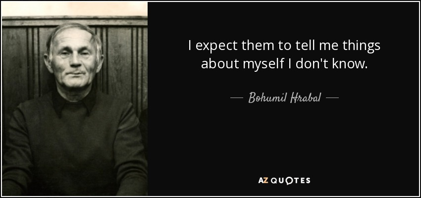 I expect them to tell me things about myself I don't know. - Bohumil Hrabal
