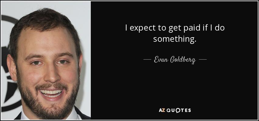 I expect to get paid if I do something. - Evan Goldberg