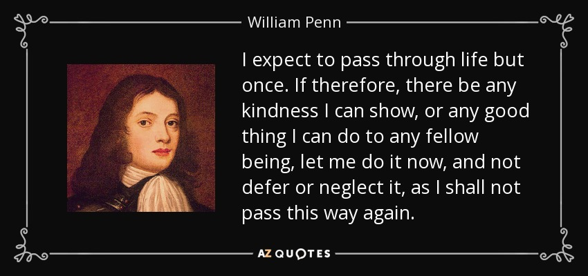 I expect to pass through life but once. If therefore, there be any kindness I can show, or any good thing I can do to any fellow being, let me do it now, and not defer or neglect it, as I shall not pass this way again. - William Penn