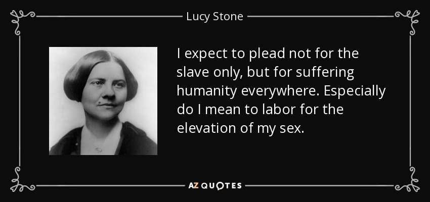 I expect to plead not for the slave only, but for suffering humanity everywhere. Especially do I mean to labor for the elevation of my sex. - Lucy Stone