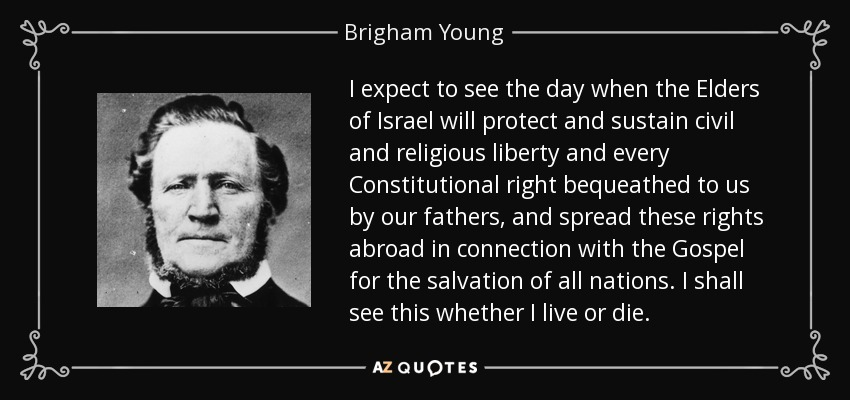 I expect to see the day when the Elders of Israel will protect and sustain civil and religious liberty and every Constitutional right bequeathed to us by our fathers, and spread these rights abroad in connection with the Gospel for the salvation of all nations. I shall see this whether I live or die. - Brigham Young