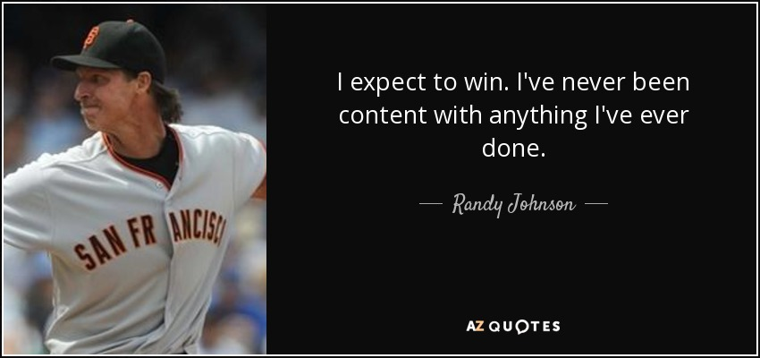 I expect to win. I've never been content with anything I've ever done. - Randy Johnson