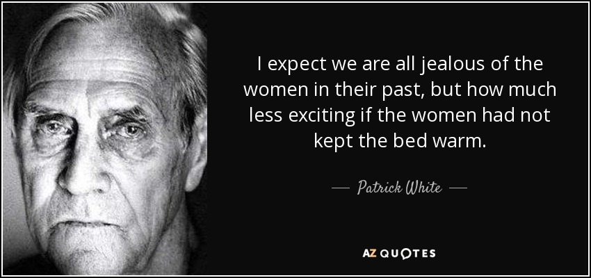 I expect we are all jealous of the women in their past, but how much less exciting if the women had not kept the bed warm. - Patrick White