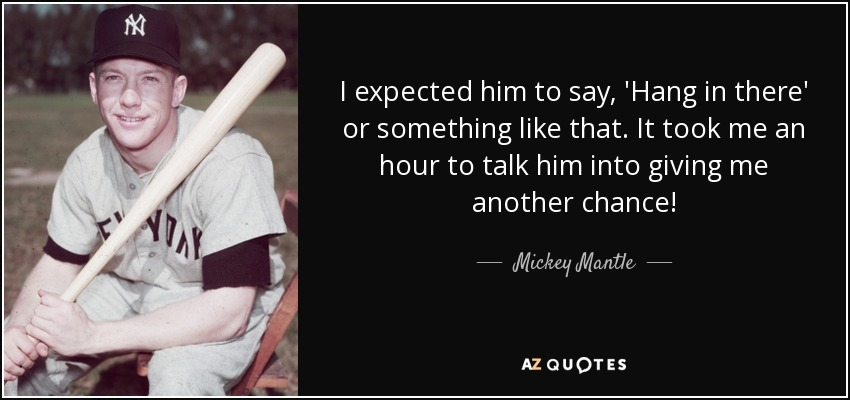 I expected him to say, 'Hang in there' or something like that. It took me an hour to talk him into giving me another chance! - Mickey Mantle