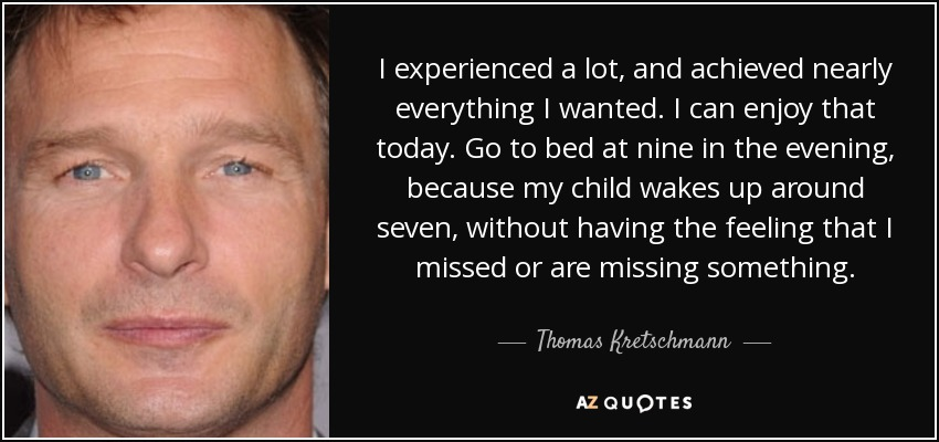 I experienced a lot, and achieved nearly everything I wanted. I can enjoy that today. Go to bed at nine in the evening, because my child wakes up around seven, without having the feeling that I missed or are missing something. - Thomas Kretschmann
