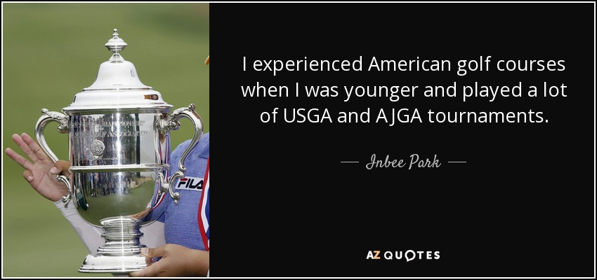 I experienced American golf courses when I was younger and played a lot of USGA and AJGA tournaments. - Inbee Park