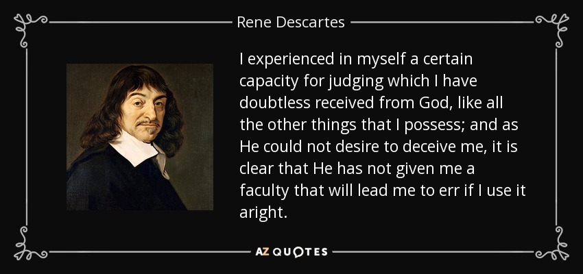 I experienced in myself a certain capacity for judging which I have doubtless received from God, like all the other things that I possess; and as He could not desire to deceive me, it is clear that He has not given me a faculty that will lead me to err if I use it aright. - Rene Descartes