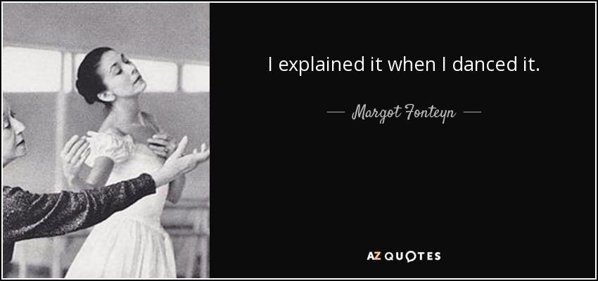I explained it when I danced it. - Margot Fonteyn