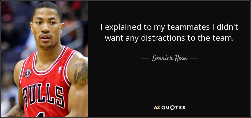 I explained to my teammates I didn't want any distractions to the team. - Derrick Rose