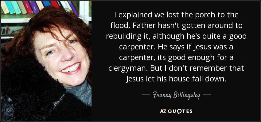 I explained we lost the porch to the flood. Father hasn't gotten around to rebuilding it, although he's quite a good carpenter. He says if Jesus was a carpenter, its good enough for a clergyman. But I don't remember that Jesus let his house fall down. - Franny Billingsley