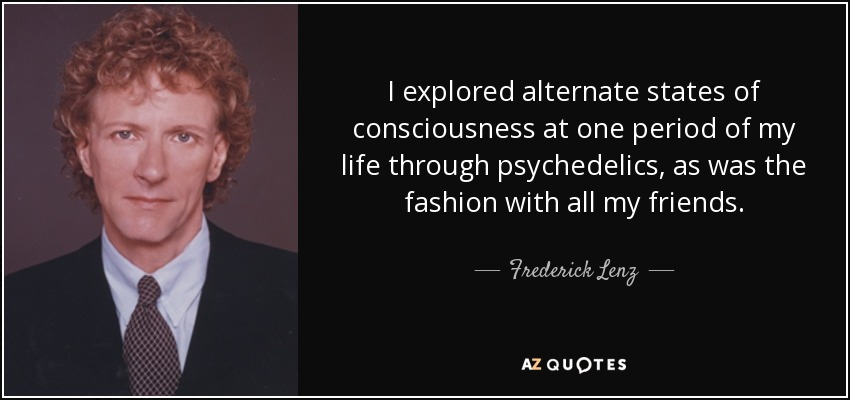 I explored alternate states of consciousness at one period of my life through psychedelics, as was the fashion with all my friends. - Frederick Lenz