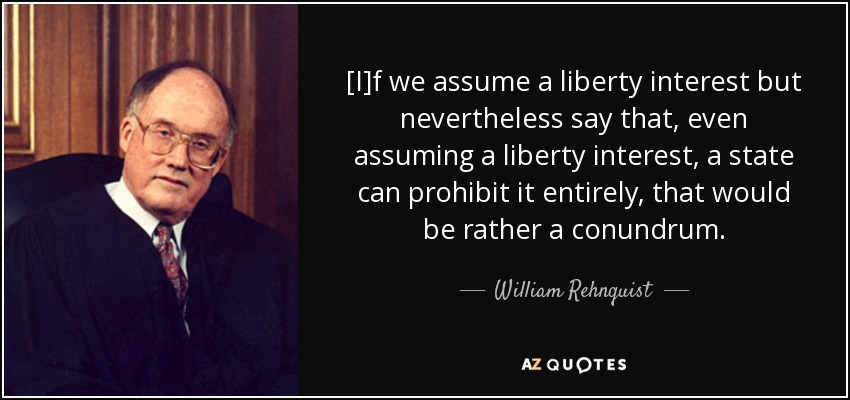 [I]f we assume a liberty interest but nevertheless say that, even assuming a liberty interest, a state can prohibit it entirely, that would be rather a conundrum. - William Rehnquist