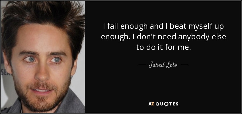 I fail enough and I beat myself up enough. I don't need anybody else to do it for me. - Jared Leto