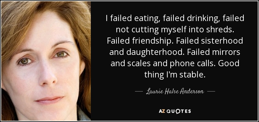 I failed eating, failed drinking, failed not cutting myself into shreds. Failed friendship. Failed sisterhood and daughterhood. Failed mirrors and scales and phone calls. Good thing I'm stable. - Laurie Halse Anderson