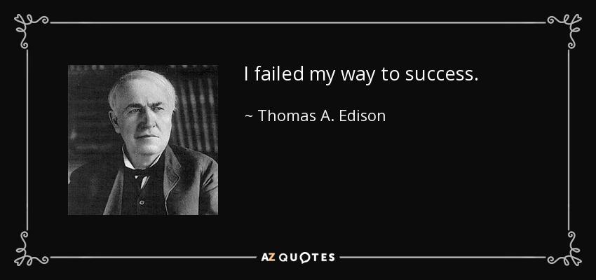 I failed my way to success. - Thomas A. Edison