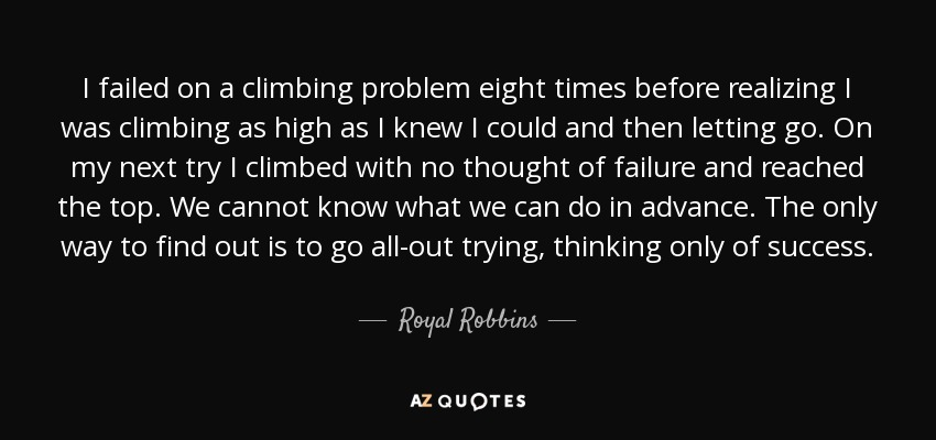 I failed on a climbing problem eight times before realizing I was climbing as high as I knew I could and then letting go. On my next try I climbed with no thought of failure and reached the top. We cannot know what we can do in advance. The only way to find out is to go all-out trying, thinking only of success. - Royal Robbins