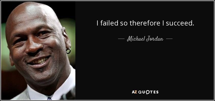 I failed so therefore I succeed. - Michael Jordan