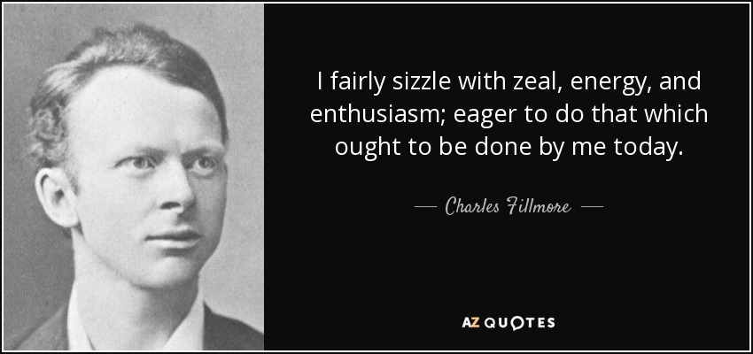 I fairly sizzle with zeal, energy, and enthusiasm; eager to do that which ought to be done by me today. - Charles Fillmore