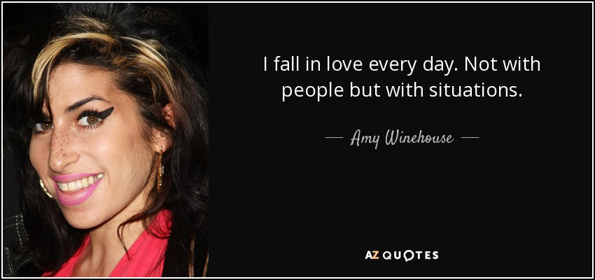 I fall in love every day. Not with people but with situations. - Amy Winehouse