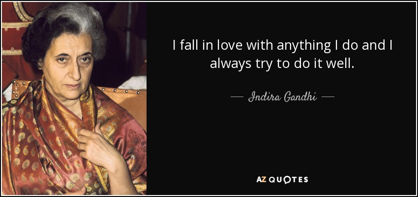 I fall in love with anything I do and I always try to do it well. - Indira Gandhi