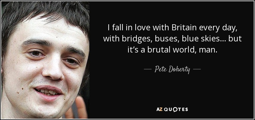 I fall in love with Britain every day, with bridges, buses, blue skies... but it's a brutal world, man. - Pete Doherty