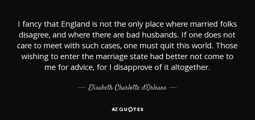 I fancy that England is not the only place where married folks disagree, and where there are bad husbands. If one does not care to meet with such cases, one must quit this world. Those wishing to enter the marriage state had better not come to me for advice, for I disapprove of it altogether. - Elisabeth Charlotte d'Orleans
