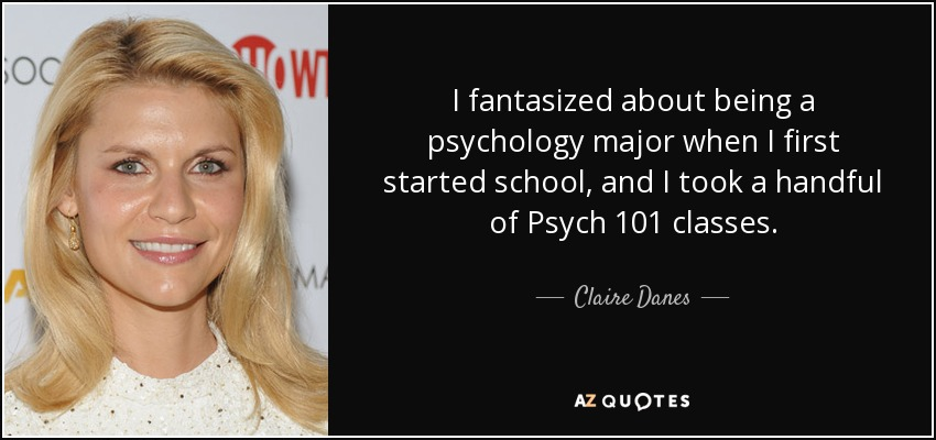 I fantasized about being a psychology major when I first started school, and I took a handful of Psych 101 classes. - Claire Danes