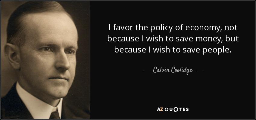 I favor the policy of economy, not because I wish to save money, but because I wish to save people. - Calvin Coolidge
