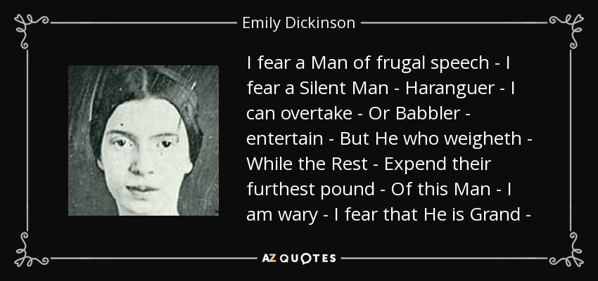 I fear a Man of frugal speech - I fear a Silent Man - Haranguer - I can overtake - Or Babbler - entertain - But He who weigheth - While the Rest - Expend their furthest pound - Of this Man - I am wary - I fear that He is Grand - - Emily Dickinson