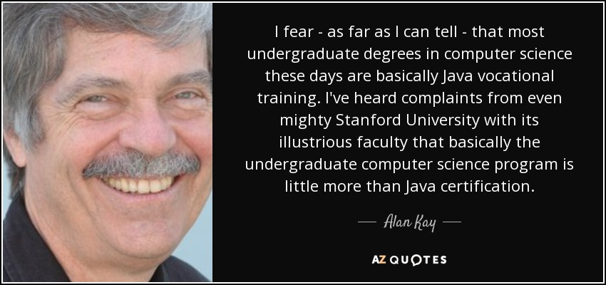I fear - as far as I can tell - that most undergraduate degrees in computer science these days are basically Java vocational training. I've heard complaints from even mighty Stanford University with its illustrious faculty that basically the undergraduate computer science program is little more than Java certification. - Alan Kay