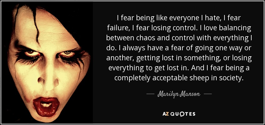 I fear being like everyone I hate, I fear failure, I fear losing control. I love balancing between chaos and control with everything I do. I always have a fear of going one way or another, getting lost in something, or losing everything to get lost in. And I fear being a completely acceptable sheep in society. - Marilyn Manson